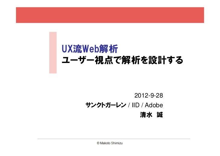 UX流Web解析ユーザー視点で解析を設計する               2012-9-28  サンクトガーレン / IID / Adobe                 清水 誠