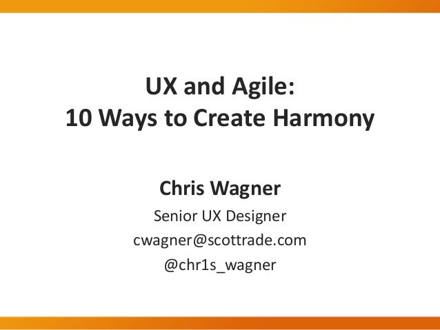UX and Agile: 10 Ways to Create Harmony Chris Wagner Senior UX Designer cwagner@scottrade.com @chr1s_wagner