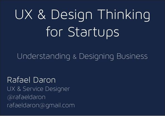 UX & Design Thinking for Startups Understanding & Designing Business Rafael Daron UX & Service Designer @rafaeldaron rafae...