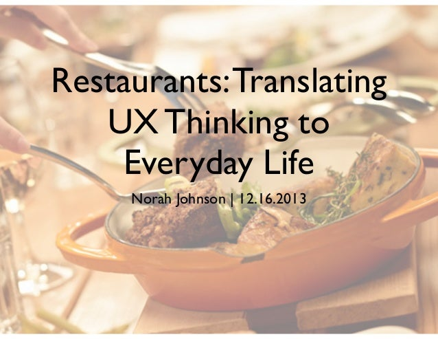 Restaurants: Translating UX Thinking to Everyday Life Norah Johnson | 12.16.2013