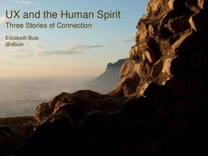 UX and the Human Spirit Three Stories of Connection Elizabeth Buie @ebuie