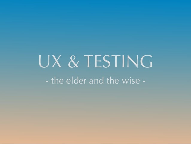 UX & TESTING - the elder and the wise -