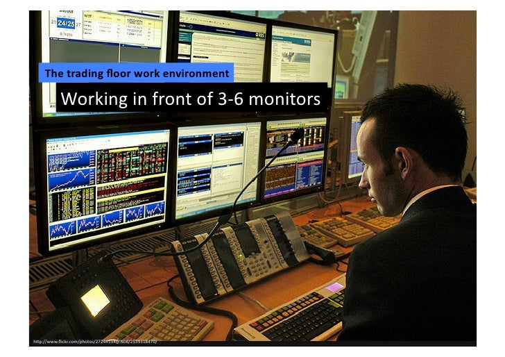 The	  trading	  floor	  work	  environment	             Working	  in	  front	  of	  3-­‐6	  monitors	  h2p://www.flickr.com/...