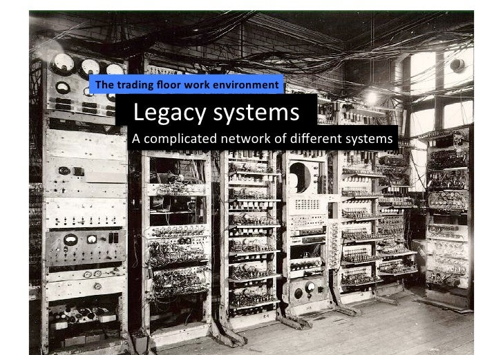 The trading floor work environment          Legacy systems          A complicated network of different...