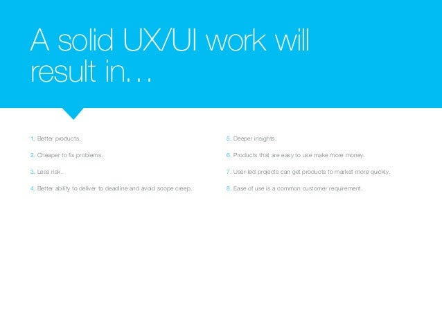 A solid UX/UI work will  result in…  1. Better products.  2. Cheaper to fix problems.  3. Less risk.  4. Better ability to...