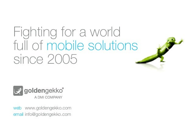 Fighting for a world  full of mobile solutions  since 2005  web www.goldengekko.com  email info@goldengekko.com
