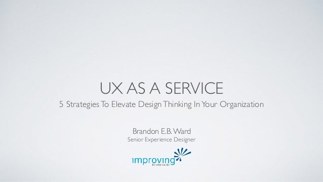 UX AS A SERVICE  5 Strategies To Elevate Design Thinking In Your Organization  Brandon E.B. Ward  Senior Experience Design...
