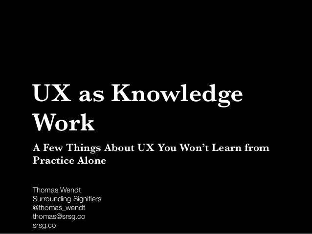 Thomas Wendt Surrounding Signifiers @thomas_wendt thomas@srsg.co srsg.co UX as Knowledge Work A Few Things About UX You Won...