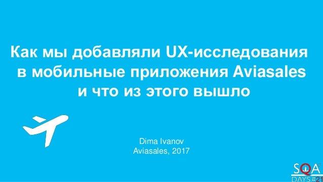 Как мы добавляли UX-исследования в мобильные приложения Aviasales и что из этого вышло Dima Ivanov Aviasales, 2017