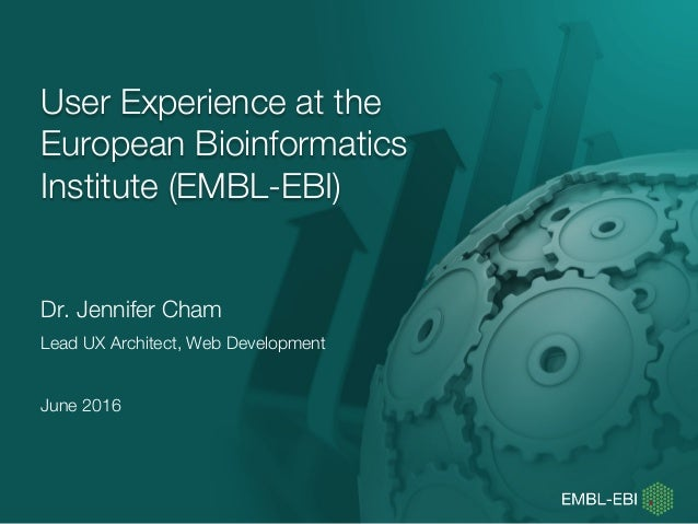 User Experience at the European Bioinformatics Institute (EMBL-EBI) Dr. Jennifer Cham Lead UX Architect, Web Development J...