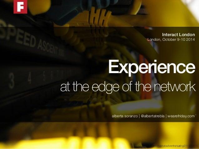 Interact London  London, October 9-10 2014  Experience  at the edge of the network  alberta soranzo   @albertatrebla   wea...