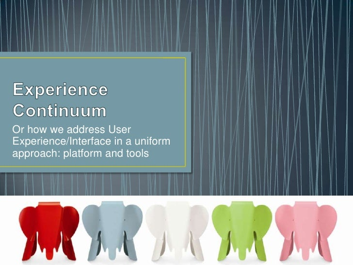 Experience Continuum<br />Or how we address User Experience/Interface in a uniform approach: platform and tools<br />