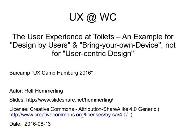 "UX @ WC The User Experience at Toilets – An Example for ""Design by Users"" & ""Bring-your-own-Device"", not for ""User-centric..."