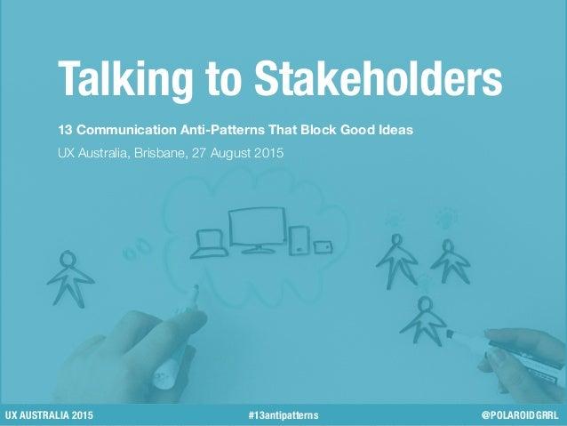 Talking to Stakeholders 13 Communication Anti-Patterns That Block Good Ideas UX Australia, Brisbane, 27 August 2015 UX AUS...