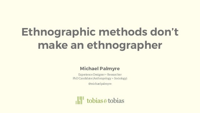 Ethnographic methods don't make an ethnographer Experience Designer + Researcher PhD Candidate (Anthropology + Sociology) ...