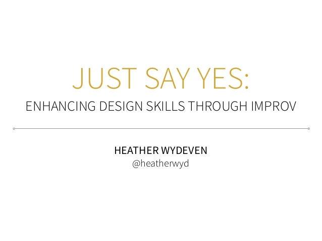 JUST SAY YES: ENHANCING DESIGN SKILLS THROUGH IMPROV HEATHER WYDEVEN @heatherwyd
