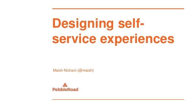 Designing self- service experiences Maish Nichani (@maish)