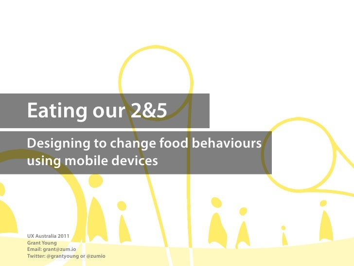 Eating our 2&5Designing to change food behavioursusing mobile devicesUX Australia 2011Grant YoungEmail: grant@zum.ioTwitte...