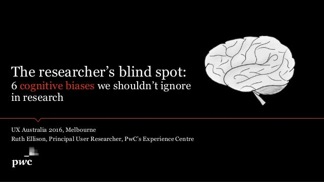 The researcher's blind spot: 6 cognitive biases we shouldn't ignore in research UX Australia 2016, Melbourne Ruth Ellison,...
