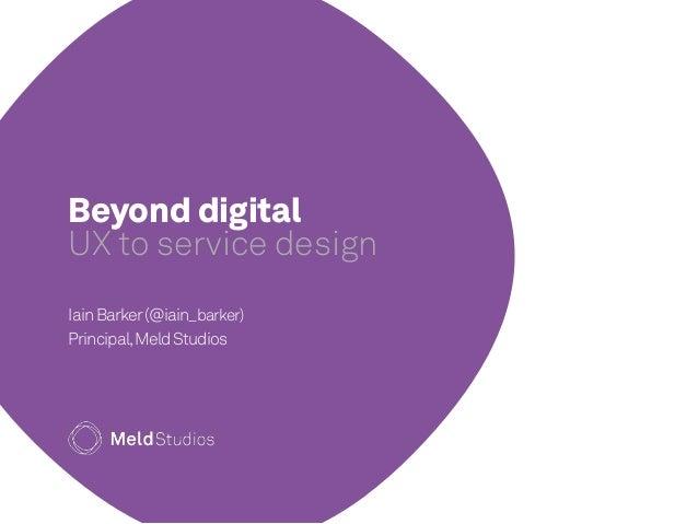 Beyond digital  UX to service design  Iain Barker (@iain_barker)  Principal, Meld Studios