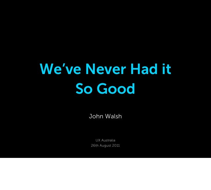 We've Never Had it    So Good      John Walsh         UX Australia       26th August 2011