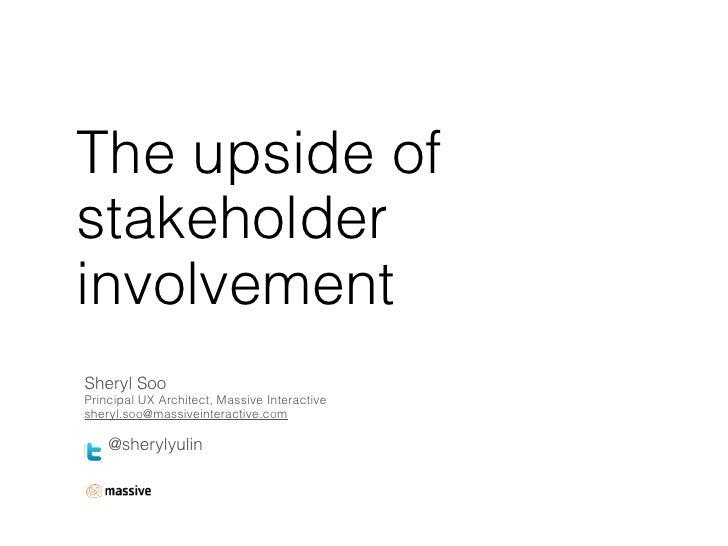 The upside ofstakeholderinvolvementSheryl SooPrincipal UX Architect, Massive Interactivesheryl.soo@massiveinteractive.com ...