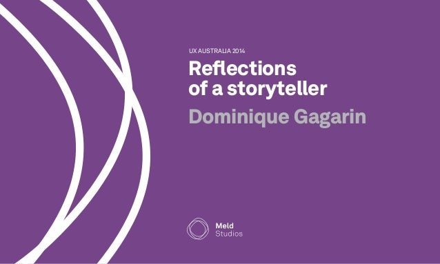 UX AUSTRALIA 2014  Reflections  of a storyteller  Dominique Gagarin
