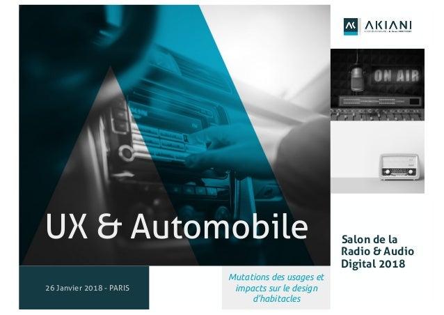 1 UX & Automobile 26 Janvier 2018 - PARIS Salon de la Radio & Audio Digital 2018 Mutations des usages et impacts sur le de...