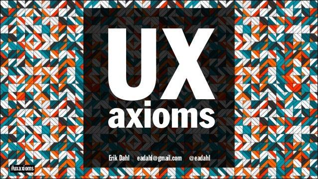 UX  axioms Erik Dahl eadahl@gmail.com @eadahl  #uxaxioms