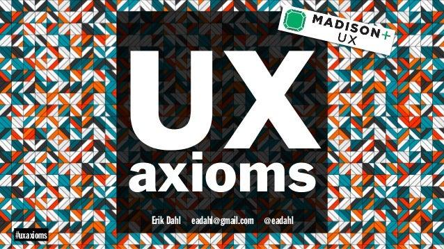 UXaxioms eadahl@gmail.comErik Dahl @eadahl #uxaxioms