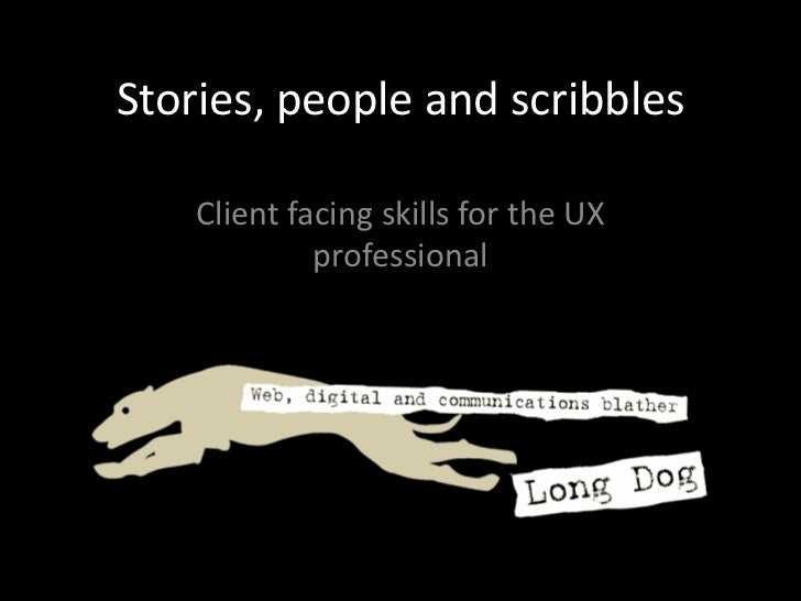 Stories, people and scribbles<br />Client facing skills for the UX professional<br />