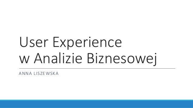 User Experience w Analizie Biznesowej ANNA LISZEWSKA