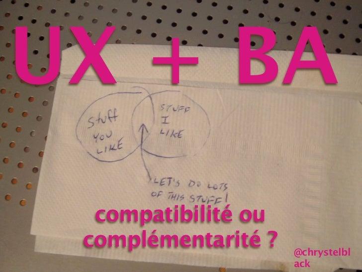 UX + BA  compatibilité ou complémentarité ?   @chrystelbl                     ack