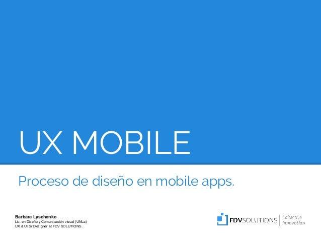 UX MOBILE Proceso de diseño en mobile apps. Barbara Lyschenko Lic. en Diseño y Comunicación visual (UNLa) UX & UI Sr Desig...