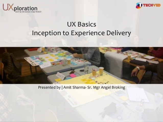 UX Basics Inception to Experience Delivery Presented by | Amit Sharma- Sr. Mgr Angel Broking