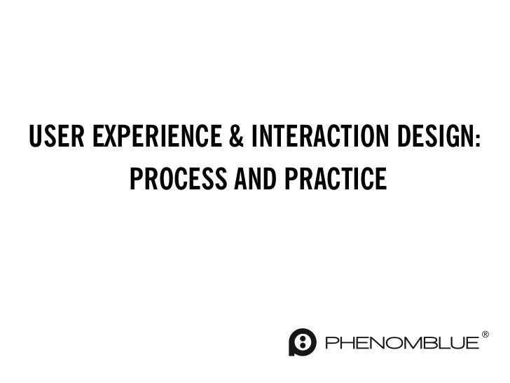 USER EXPERIENCE & INTERACTION DESIGN:        PROCESS AND PRACTICE