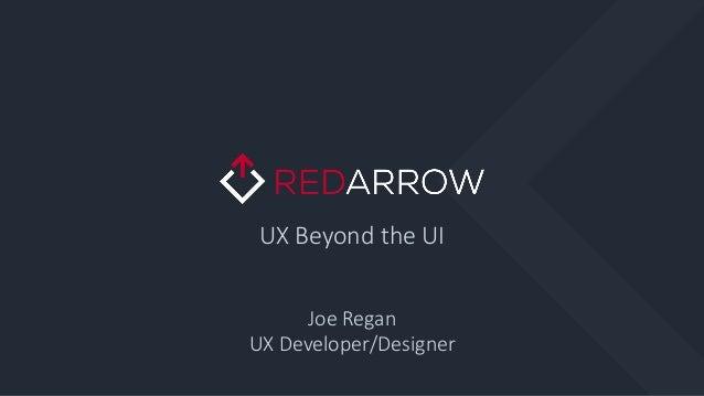 UX Beyond the UI Joe Regan UX Developer/Designer