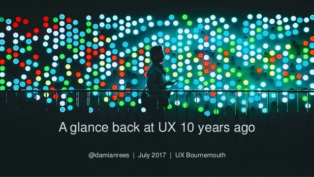 A glance back at UX 10 years ago @damianrees | July 2017 | UX Bournemouth