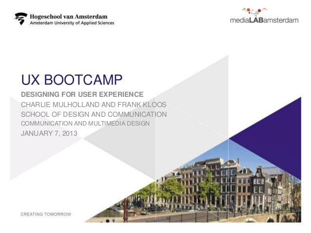 UX BOOTCAMPDESIGNING FOR USER EXPERIENCECHARLIE MULHOLLAND AND FRANK KLOOSSCHOOL OF DESIGN AND COMMUNICATIONCOMMUNICATION ...