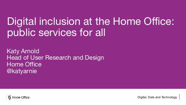 Digital, Data and Technology Digital inclusion at the Home Office: public services for all Katy Arnold Head of User Resear...