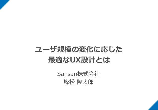 ユーザ規模の変化に応じた 最適なUX設計とは Sansan株式会社 峰松 隆太郎
