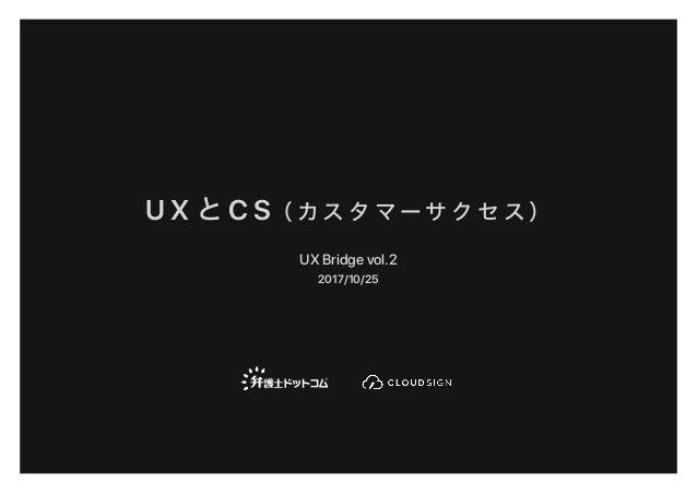 U X と C S( カ ス タ マ ー サ ク セ ス ) UX Bridge vol.2 2017/10/25
