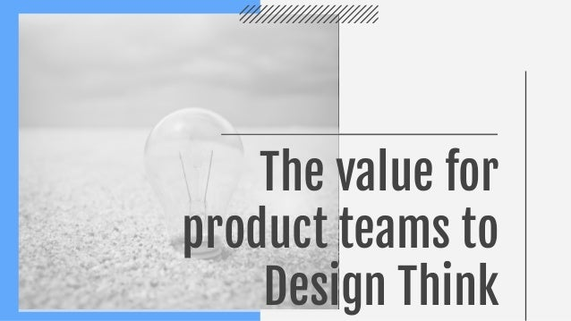 The value for product teams to Design Think
