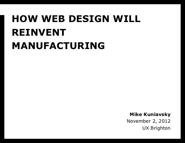 HOW WEB DESIGN WILLREINVENTMANUFACTURING                 Mike Kuniavsky                November 2, 2012                   ...