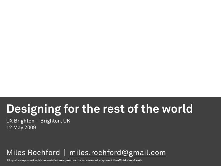 Designing for the rest of the world UX Brighton – Brighton, UK 12 May 2009     Miles Rochford | miles.rochford@gmail.com A...