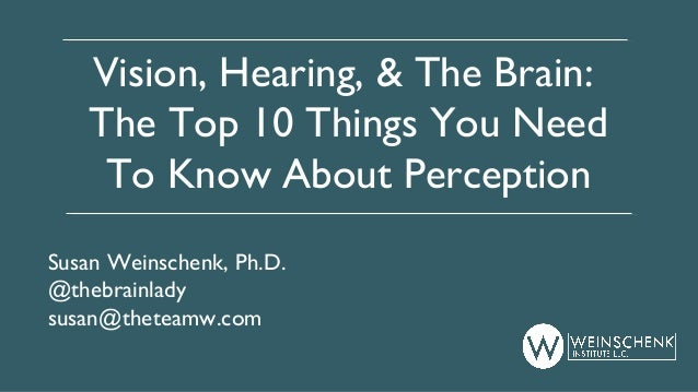 Vision, Hearing, & The Brain: The Top 10 Things You Need To Know About Perception Susan Weinschenk, Ph.D. @thebrainlady su...