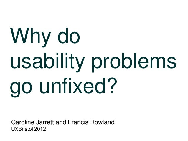 Why do usability problems go unfixed? Caroline Jarrett and Francis Rowland UXBristol 2012