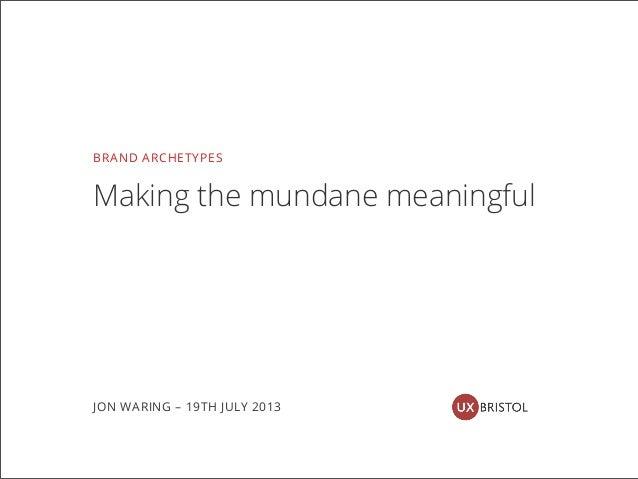 BRAND ARCHETYPES Making the mundane meaningful JON WARING – 19TH JULY 2013
