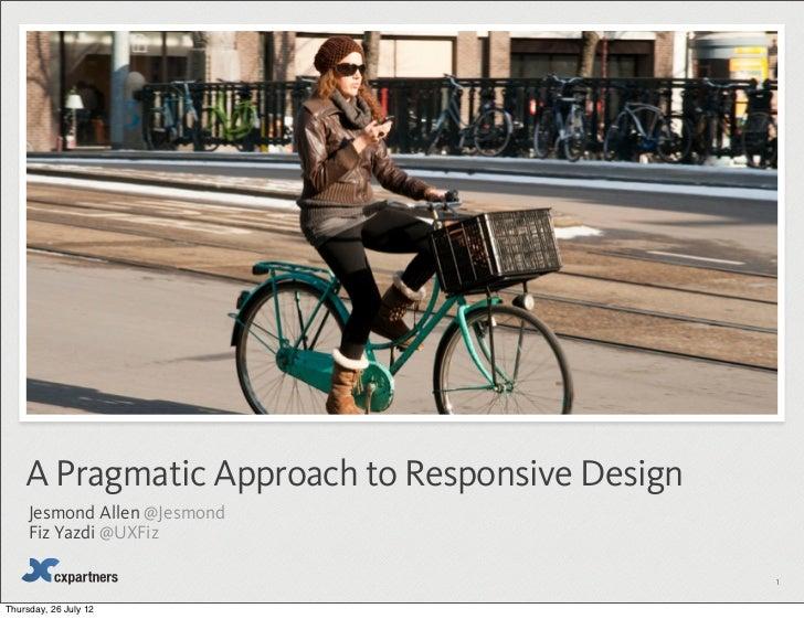 A Pragmatic Approach to Responsive Design     Jesmond Allen @Jesmond     Fiz Yazdi @UXFiz                                 ...