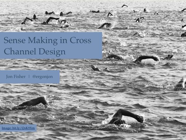 Sense Making in Cross Channel Design  Jon Fisher | @ergonjonImage: bit.ly/QsK9Xm